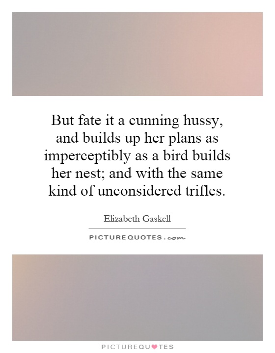 But fate it a cunning hussy, and builds up her plans as imperceptibly as a bird builds her nest; and with the same kind of unconsidered trifles Picture Quote #1