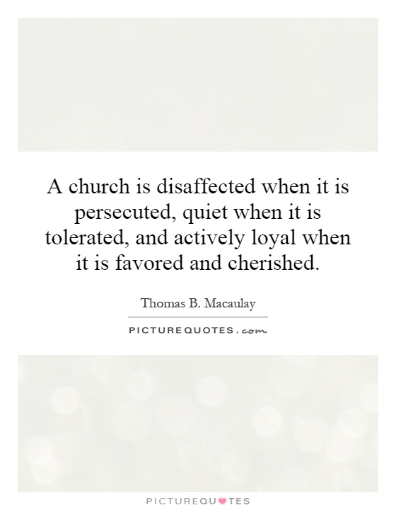 A church is disaffected when it is persecuted, quiet when it is tolerated, and actively loyal when it is favored and cherished Picture Quote #1