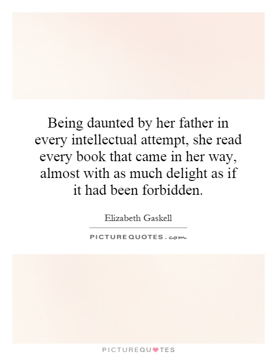 Being daunted by her father in every intellectual attempt, she read every book that came in her way, almost with as much delight as if it had been forbidden Picture Quote #1