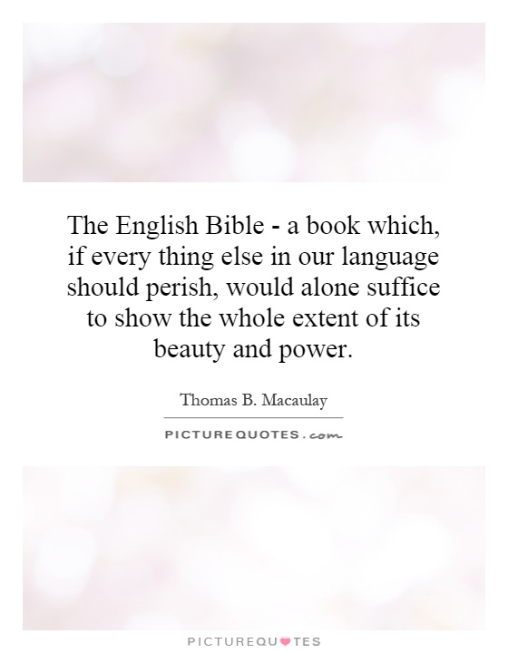 The English Bible - a book which, if every thing else in our language should perish, would alone suffice to show the whole extent of its beauty and power Picture Quote #1