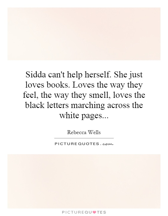 Sidda can't help herself. She just loves books. Loves the way they feel, the way they smell, loves the black letters marching across the white pages Picture Quote #1