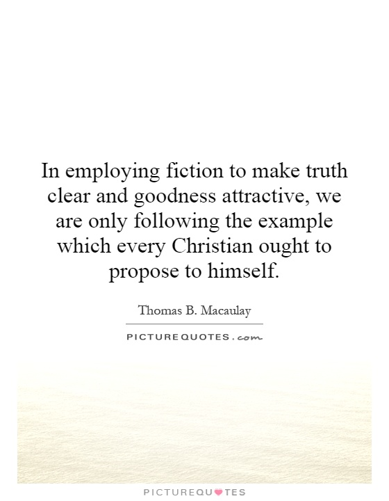In employing fiction to make truth clear and goodness attractive, we are only following the example which every Christian ought to propose to himself Picture Quote #1