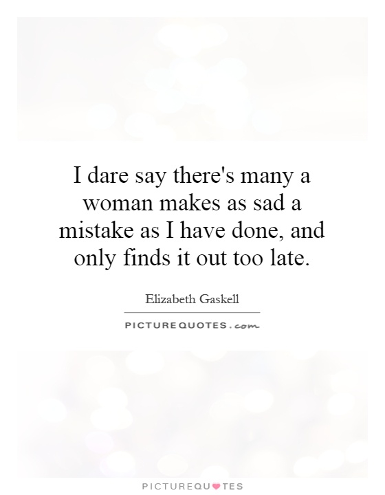I dare say there's many a woman makes as sad a mistake as I have done, and only finds it out too late Picture Quote #1