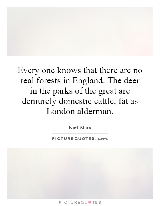 Every one knows that there are no real forests in England. The deer in the parks of the great are demurely domestic cattle, fat as London alderman Picture Quote #1