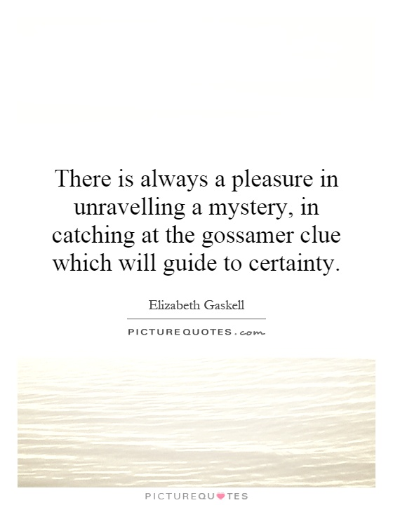 There is always a pleasure in unravelling a mystery, in catching at the gossamer clue which will guide to certainty Picture Quote #1
