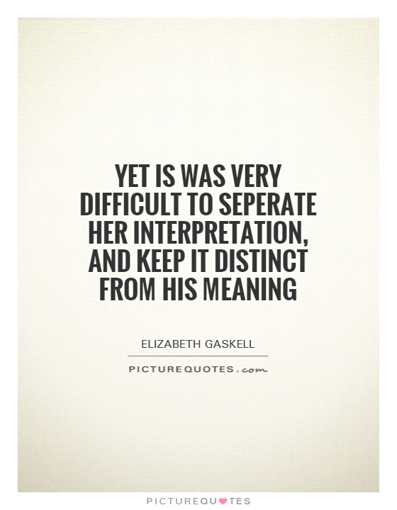 Yet is was very difficult to seperate her interpretation, and keep it distinct from his meaning Picture Quote #1