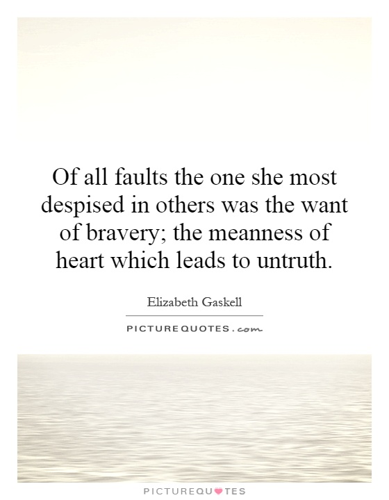 Of all faults the one she most despised in others was the want of bravery; the meanness of heart which leads to untruth Picture Quote #1
