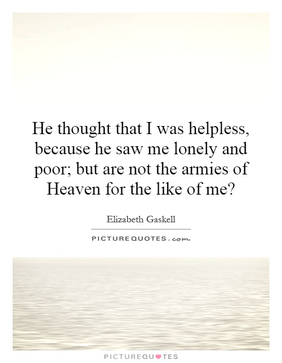 He thought that I was helpless, because he saw me lonely and poor; but are not the armies of Heaven for the like of me? Picture Quote #1