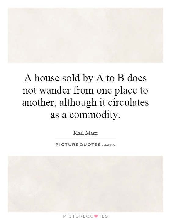 A house sold by A to B does not wander from one place to another, although it circulates as a commodity Picture Quote #1
