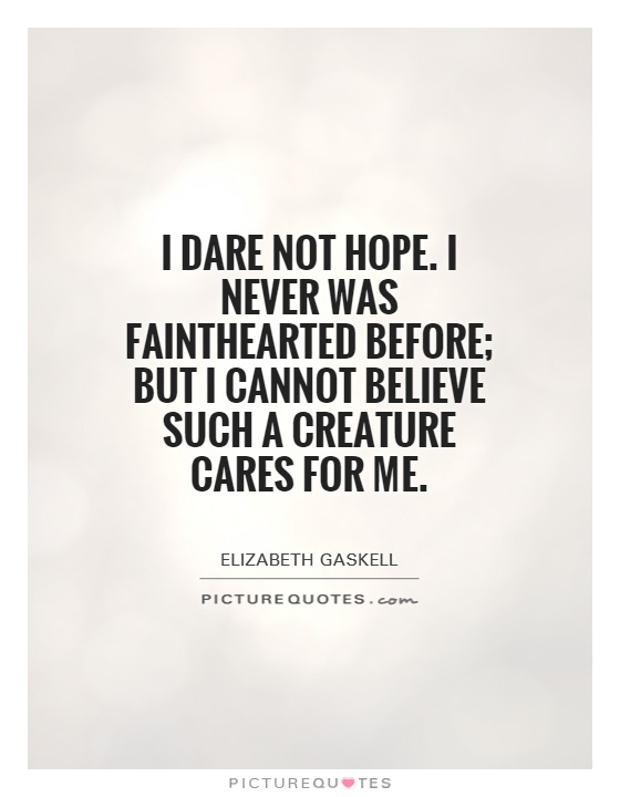 I dare not hope. I never was fainthearted before; but I cannot believe such a creature cares for me Picture Quote #1