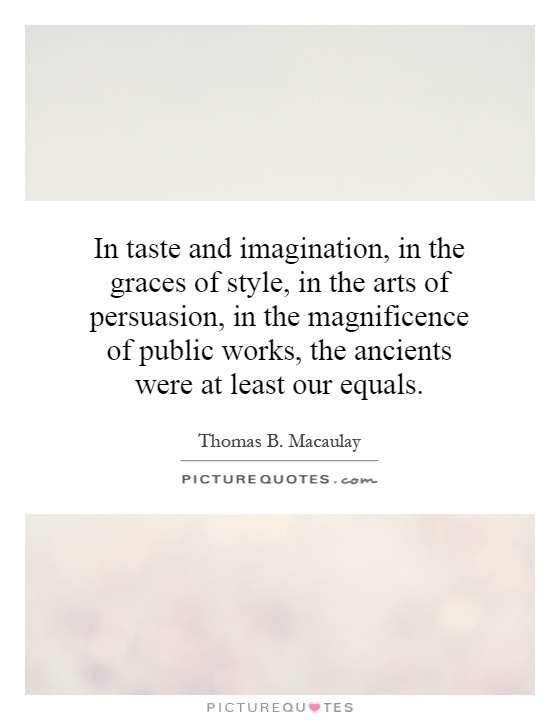 In taste and imagination, in the graces of style, in the arts of persuasion, in the magnificence of public works, the ancients were at least our equals Picture Quote #1