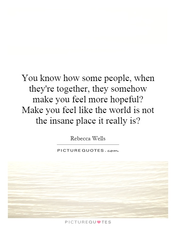 You know how some people, when they're together, they somehow make you feel more hopeful? Make you feel like the world is not the insane place it really is? Picture Quote #1