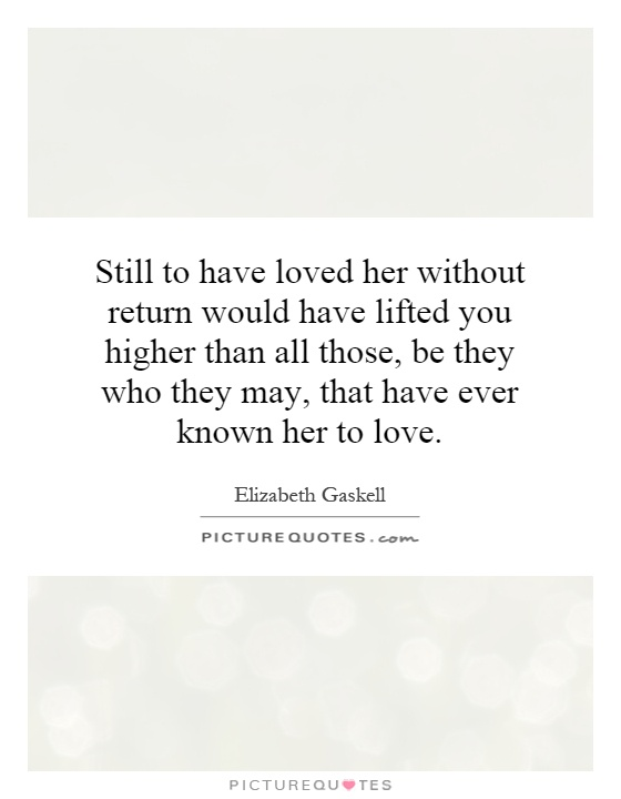 Still to have loved her without return would have lifted you higher than all those, be they who they may, that have ever known her to love Picture Quote #1