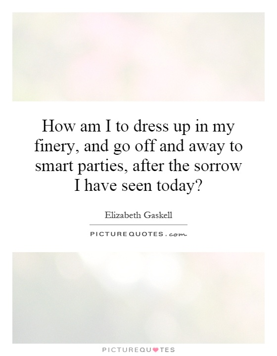 How am I to dress up in my finery, and go off and away to smart parties, after the sorrow I have seen today? Picture Quote #1