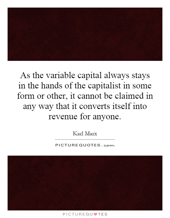 As the variable capital always stays in the hands of the capitalist in some form or other, it cannot be claimed in any way that it converts itself into revenue for anyone Picture Quote #1