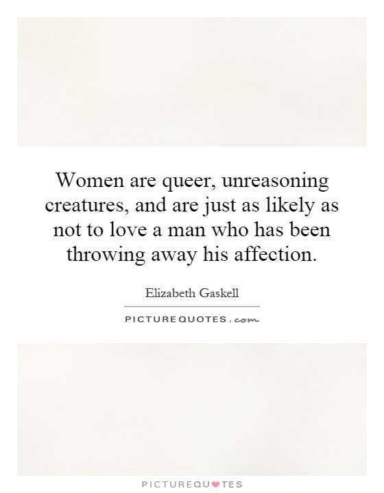 Women are queer, unreasoning creatures, and are just as likely as not to love a man who has been throwing away his affection Picture Quote #1