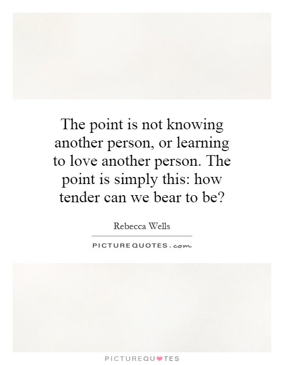 The Point Is Not Knowing Another Person, Or Learning To