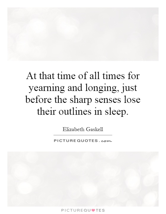 At that time of all times for yearning and longing, just before the sharp senses lose their outlines in sleep Picture Quote #1