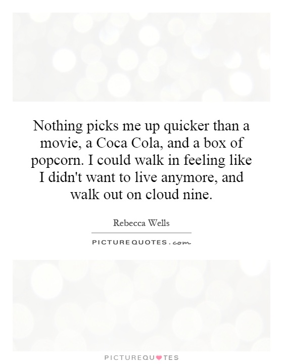 Nothing picks me up quicker than a movie, a Coca Cola, and a box of popcorn. I could walk in feeling like I didn't want to live anymore, and walk out on cloud nine Picture Quote #1