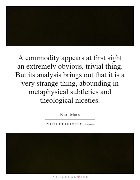 A commodity appears at first sight an extremely obvious, trivial thing. But its analysis brings out that it is a very strange thing, abounding in metaphysical subtleties and theological niceties Picture Quote #1