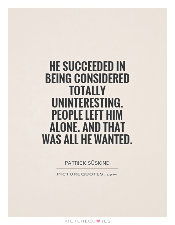 He succeeded in being considered totally uninteresting. People left him alone. And that was all he wanted Picture Quote #1