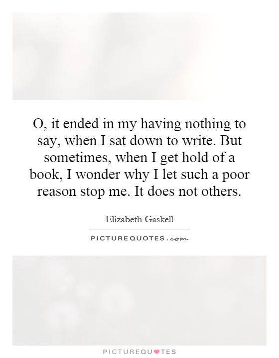 O, it ended in my having nothing to say, when I sat down to write. But sometimes, when I get hold of a book, I wonder why I let such a poor reason stop me. It does not others Picture Quote #1