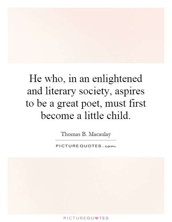 He who, in an enlightened and literary society, aspires to be a great poet, must first become a little child Picture Quote #1