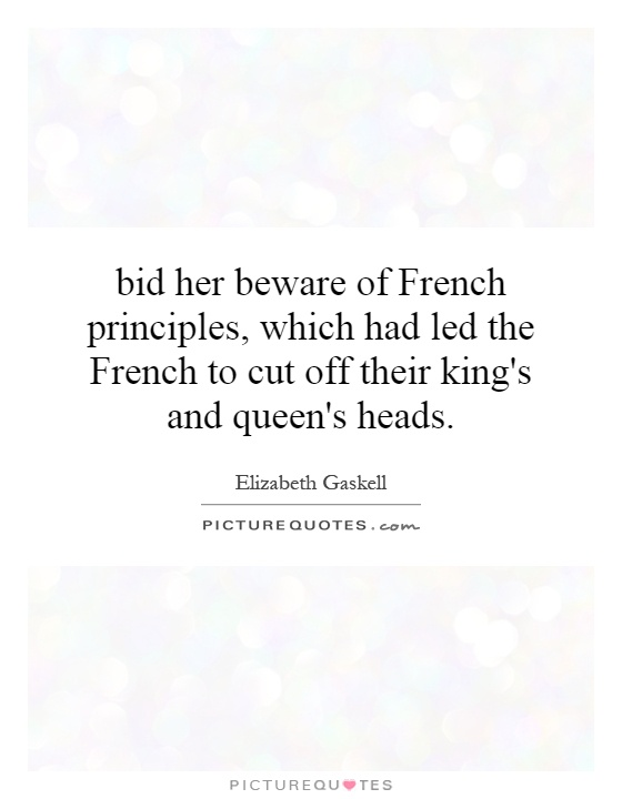 bid her beware of French principles, which had led the French to cut off their king's and queen's heads Picture Quote #1