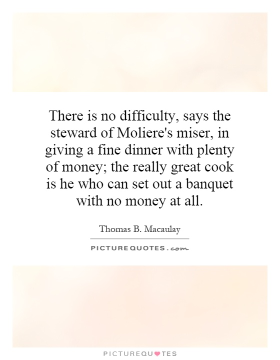 There is no difficulty, says the steward of Moliere's miser, in giving a fine dinner with plenty of money; the really great cook is he who can set out a banquet with no money at all Picture Quote #1