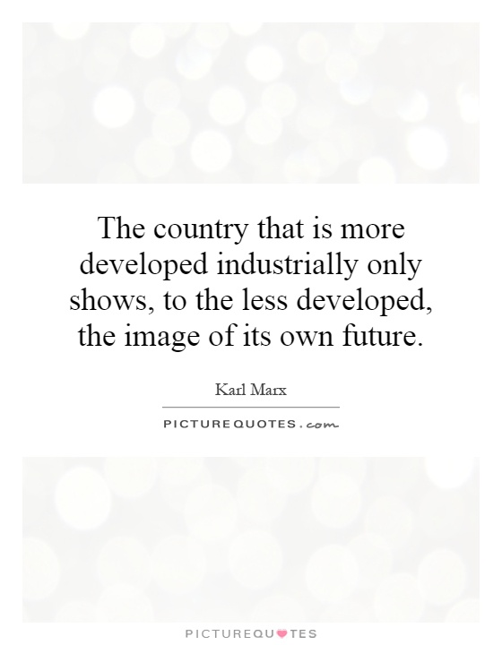 The country that is more developed industrially only shows, to the less developed, the image of its own future Picture Quote #1