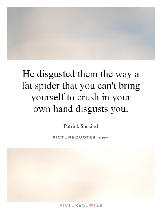He disgusted them the way a fat spider that you can't bring yourself to crush in your own hand disgusts you Picture Quote #1