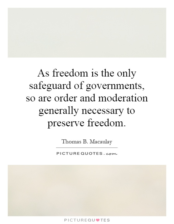 As freedom is the only safeguard of governments, so are order and moderation generally necessary to preserve freedom Picture Quote #1