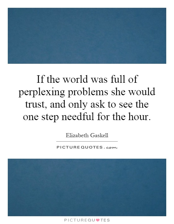 If the world was full of perplexing problems she would trust, and only ask to see the one step needful for the hour Picture Quote #1
