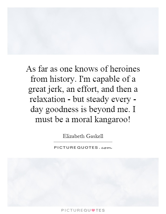 As far as one knows of heroines from history. I'm capable of a great jerk, an effort, and then a relaxation - but steady every - day goodness is beyond me. I must be a moral kangaroo! Picture Quote #1