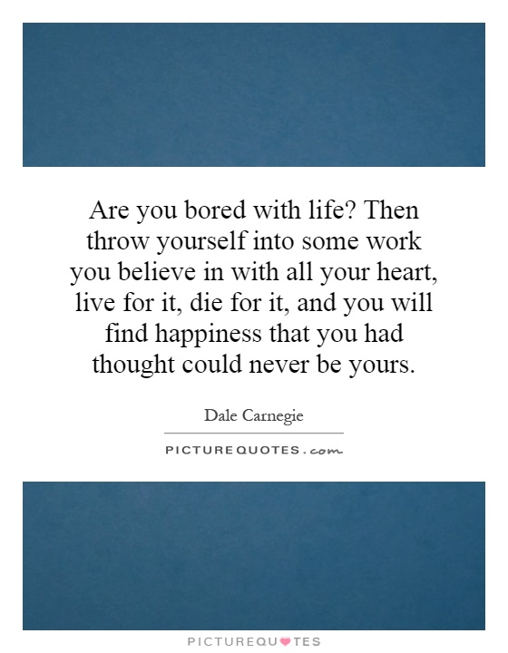 Are you bored with life? Then throw yourself into some work you believe in with all your heart, live for it, die for it, and you will find happiness that you had thought could never be yours Picture Quote #1