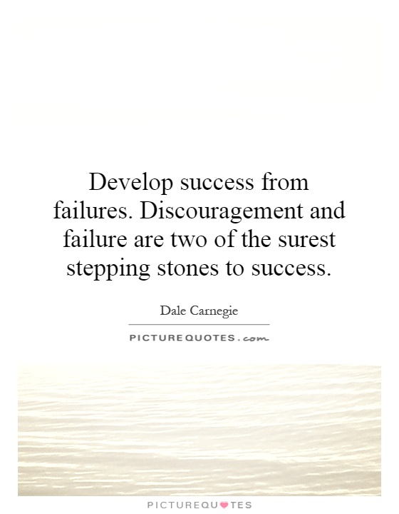 Develop success from failures. Discouragement and failure are two of the surest stepping stones to success Picture Quote #1