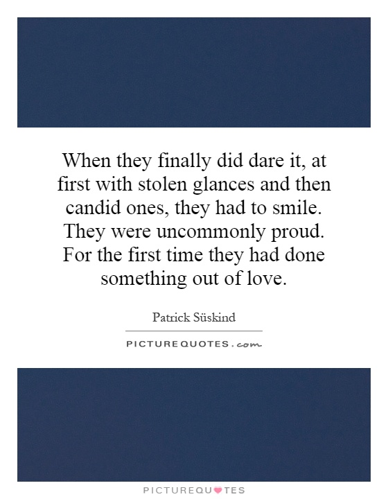 When they finally did dare it, at first with stolen glances and then candid ones, they had to smile. They were uncommonly proud. For the first time they had done something out of love Picture Quote #1