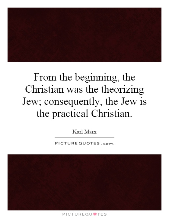 From the beginning, the Christian was the theorizing Jew; consequently, the Jew is the practical Christian Picture Quote #1