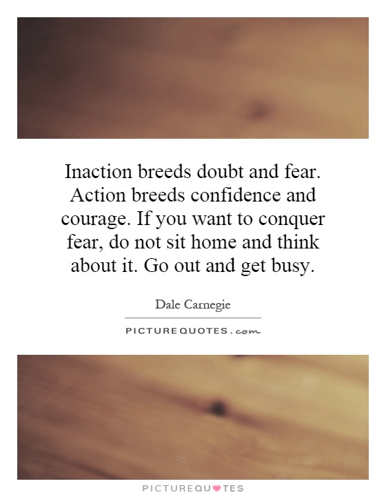 Inaction breeds doubt and fear. Action breeds confidence and courage. If you want to conquer fear, do not sit home and think about it. Go out and get busy Picture Quote #1