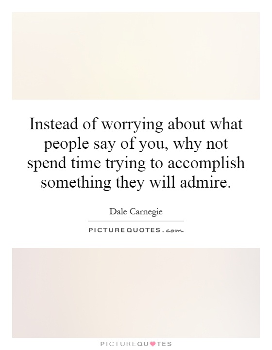 Instead of worrying about what people say of you, why not spend time trying to accomplish something they will admire Picture Quote #1