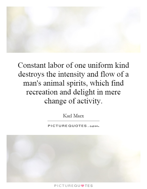 Constant labor of one uniform kind destroys the intensity and flow of a man's animal spirits, which find recreation and delight in mere change of activity Picture Quote #1