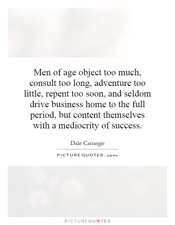 Men of age object too much, consult too long, adventure too little, repent too soon, and seldom drive business home to the full period, but content themselves with a mediocrity of success Picture Quote #1