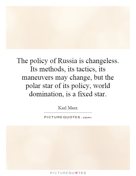 The policy of Russia is changeless. Its methods, its tactics, its maneuvers may change, but the polar star of its policy, world domination, is a fixed star Picture Quote #1