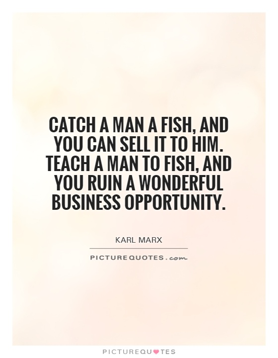 Catch a man a fish, and you can sell it to him. Teach a man to fish, and you ruin a wonderful business opportunity Picture Quote #1