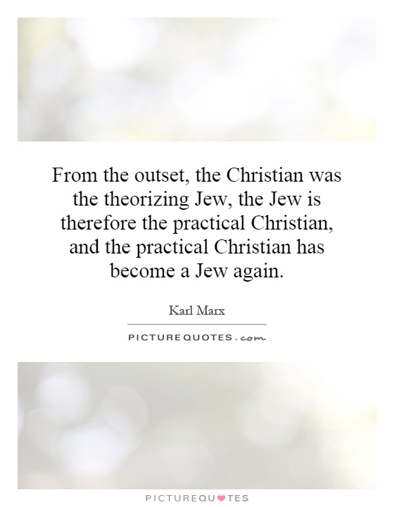 From the outset, the Christian was the theorizing Jew, the Jew is therefore the practical Christian, and the practical Christian has become a Jew again Picture Quote #1