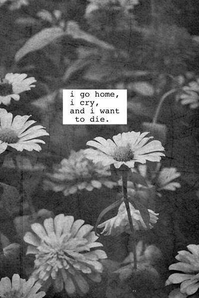 I go home, I cry, and I want to die Picture Quote #1
