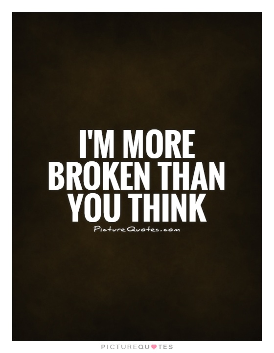 I'm more broken than you think Picture Quote #1