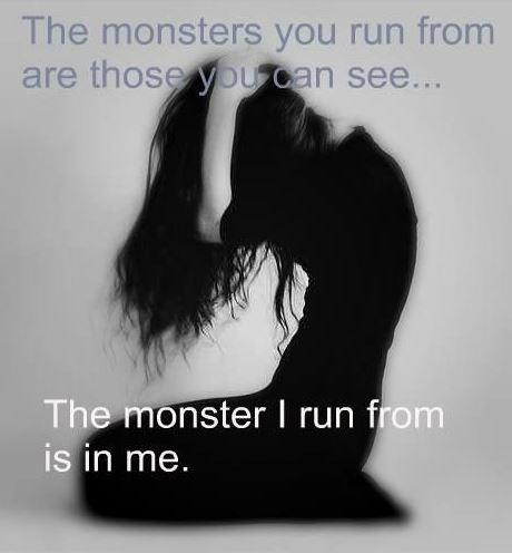 The monsters you run from are those you can see. The monster I run from is in me Picture Quote #1