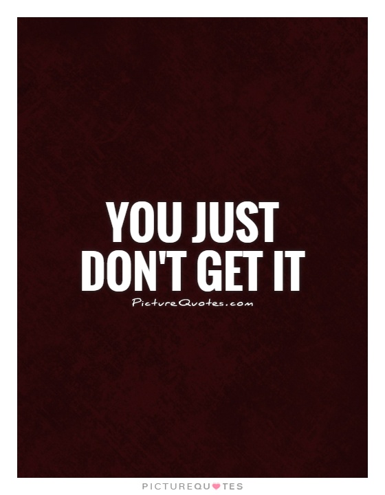 You just don't get it Picture Quote #1