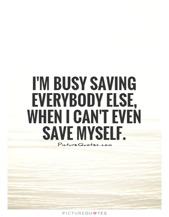I'm busy saving everybody else, when I can't even save myself Picture Quote #1